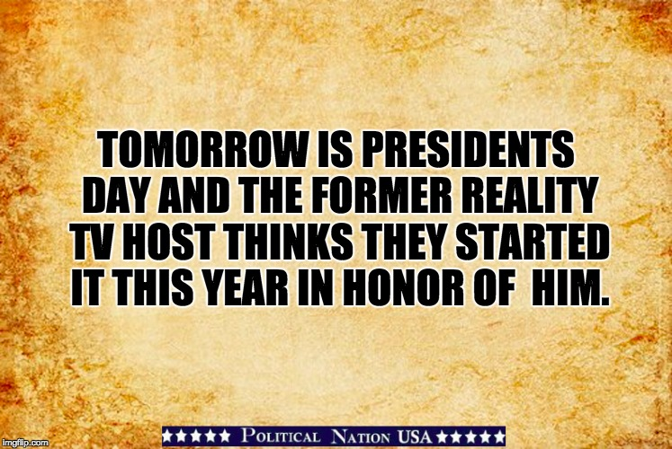 TOMORROW IS PRESIDENTS DAY AND THE FORMER REALITY TV HOST THINKS THEY STARTED IT THIS YEAR IN HONOR OF  HIM. | image tagged in never trump,nevertrump,nevertrump meme,dump trump,dumptrump | made w/ Imgflip meme maker
