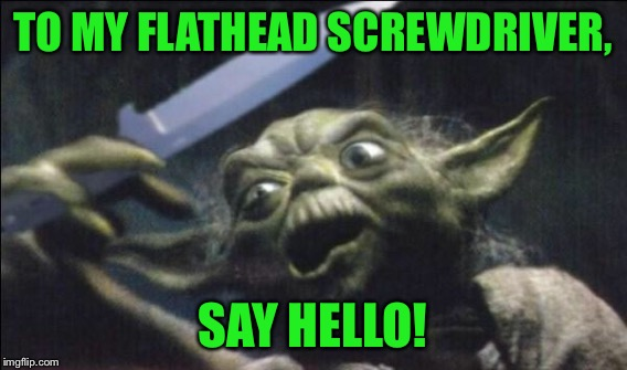 TO MY FLATHEAD SCREWDRIVER, SAY HELLO! | made w/ Imgflip meme maker