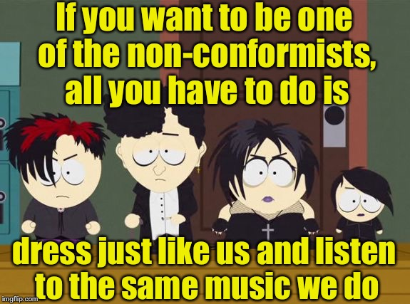 South Park Goth Kids. Famous quote weekend | If you want to be one of the non-conformists, all you have to do is dress just like us and listen to the same music we do | image tagged in south park goth kids,conformity | made w/ Imgflip meme maker