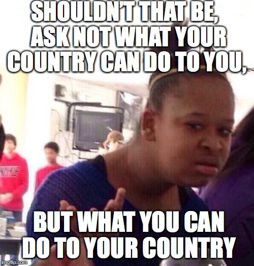 Black Girl Wat Meme | SHOULDN'T THAT BE,  ASK NOT WHAT YOUR COUNTRY CAN DO TO YOU, BUT WHAT YOU CAN DO TO YOUR COUNTRY | image tagged in memes,black girl wat | made w/ Imgflip meme maker