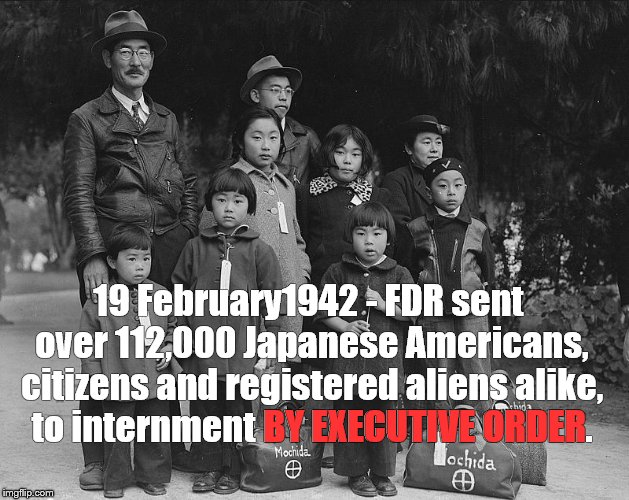 And yet he is often rated by scholars as one of the three greatest U.S. Presidents, along with Washington and Lincoln. | 19 February1942 - FDR sent over 112,000 Japanese Americans, citizens and registered aliens alike, to internment BY EXECUTIVE ORDER. BY EXECU | image tagged in tagged for internment,fdr,concentration camp,american concentration camp,executive order | made w/ Imgflip meme maker