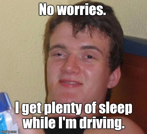 10 Guy Meme | No worries. I get plenty of sleep while I'm driving. | image tagged in memes,10 guy | made w/ Imgflip meme maker