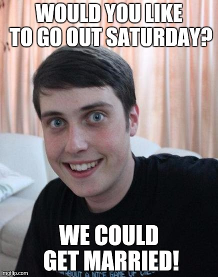 WOULD YOU LIKE TO GO OUT SATURDAY? WE COULD GET MARRIED! | image tagged in overly attached boyfriend | made w/ Imgflip meme maker