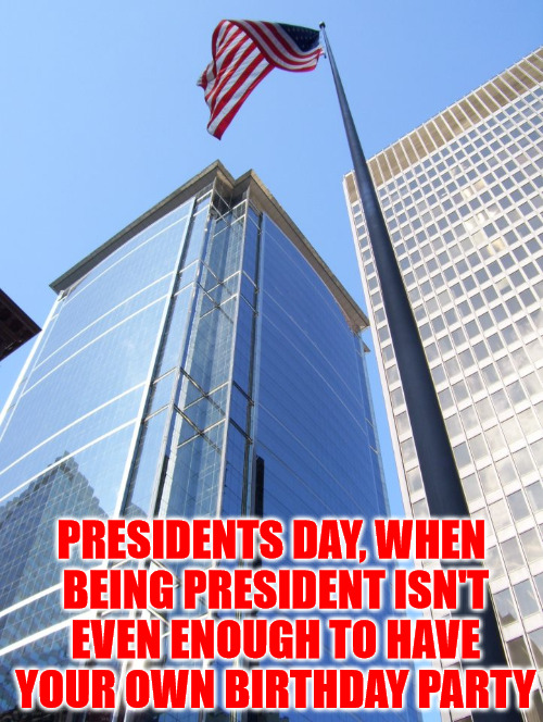 Sorry George and Abe, You're Going To Have To Share A Birthday Party | PRESIDENTS DAY, WHEN BEING PRESIDENT ISN'T EVEN ENOUGH TO HAVE YOUR OWN BIRTHDAY PARTY | image tagged in memes,presidents day,american flag,murica,happy birthday,photos by ghost | made w/ Imgflip meme maker