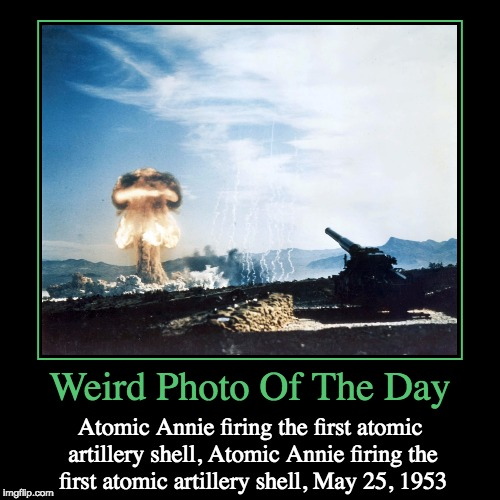 Codename Grable | Weird Photo Of The Day | Atomic Annie firing the first atomic artillery shell, Atomic Annie firing the first atomic artillery shell, May 25, | image tagged in funny,demotivationals,weird,photo of the day,atomic artillery,atomic annie | made w/ Imgflip demotivational maker