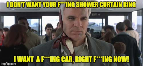 I DON'T WANT YOUR F***ING SHOWER CURTAIN RING I WANT  A F***ING CAR, RIGHT F***ING NOW! | made w/ Imgflip meme maker
