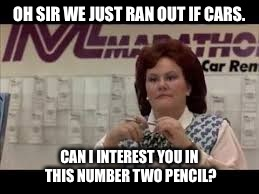 OH SIR WE JUST RAN OUT IF CARS. CAN I INTEREST YOU IN THIS NUMBER TWO PENCIL? | made w/ Imgflip meme maker