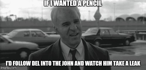 IF I WANTED A PENCIL I'D FOLLOW DEL INTO THE JOHN AND WATCH HIM TAKE A LEAK | made w/ Imgflip meme maker