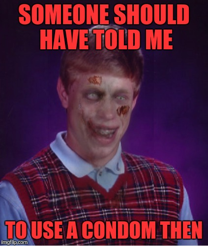 Zombie Bad Luck Brian Meme | SOMEONE SHOULD HAVE TOLD ME TO USE A CONDOM THEN | image tagged in memes,zombie bad luck brian | made w/ Imgflip meme maker