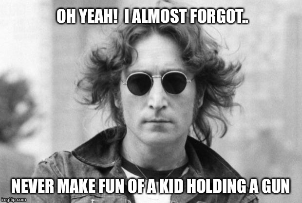 OH YEAH!  I ALMOST FORGOT.. NEVER MAKE FUN OF A KID HOLDING A GUN | made w/ Imgflip meme maker