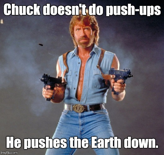 Chuck Norris push ups | Chuck doesn't do push-ups He pushes the Earth down. | image tagged in memes,chuck norris guns,chuck norris,chuck norris fact | made w/ Imgflip meme maker
