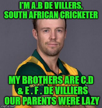 A.B. De Villiers | I'M A.B DE VILLERS, SOUTH AFRICAN CRICKETER MY BROTHERS ARE C.D  & E . F . DE VILLIERS OUR PARENTS WERE LAZY | image tagged in cricket,lazy,south africa | made w/ Imgflip meme maker