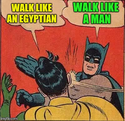Batman Slapping Robin Meme | WALK LIKE AN EGYPTIAN WALK LIKE A MAN | image tagged in memes,batman slapping robin | made w/ Imgflip meme maker