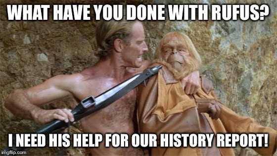 Apes | WHAT HAVE YOU DONE WITH RUFUS? I NEED HIS HELP FOR OUR HISTORY REPORT! | image tagged in apes | made w/ Imgflip meme maker