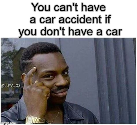 use your head! | You can't have a car accident if you don't have a car | image tagged in you can't | made w/ Imgflip meme maker