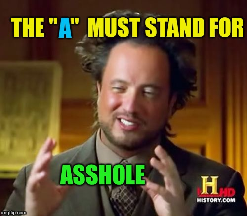"Ancient Aliens Meme | THE ""   ""  MUST STAND FOR ASSHOLE A 