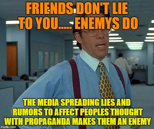 Damn The Fake News and Lies ! | FRIENDS DON'T LIE TO YOU..... ENEMYS DO THE MEDIA SPREADING LIES AND RUMORS TO AFFECT PEOPLES THOUGHT WITH PROPAGANDA MAKES THEM AN ENEMY | image tagged in memes,fake news,cnn spins trump news,dishonest media | made w/ Imgflip meme maker