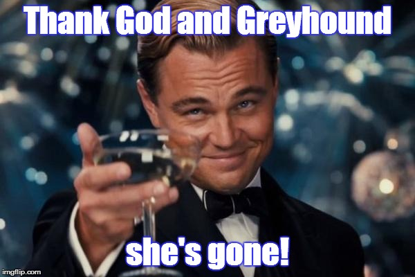 Leonardo Dicaprio Cheers Meme | Thank God and Greyhound she's gone! | image tagged in memes,leonardo dicaprio cheers | made w/ Imgflip meme maker