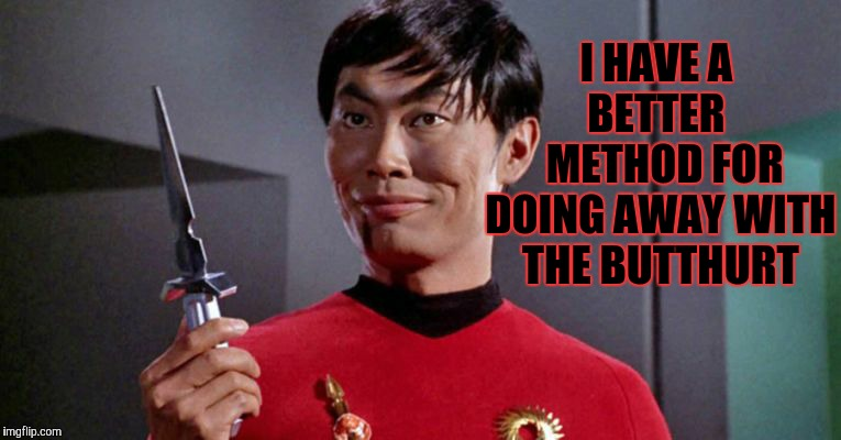 Sulu's sinister shadow shall surely slice,,,   | I HAVE A   BETTER     METHOD FOR DOING AWAY WITH THE BUTTHURT | image tagged in sulu's sinister shadow shall surely slice    | made w/ Imgflip meme maker
