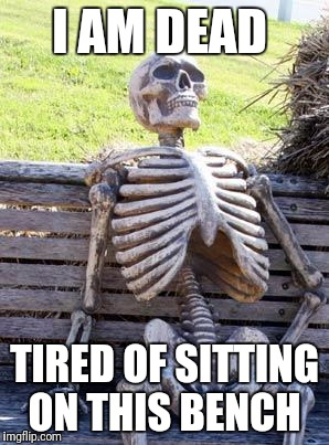 Will someone please relocate me | I AM DEAD TIRED OF SITTING ON THIS BENCH | image tagged in memes,waiting skeleton,funny,funny memes | made w/ Imgflip meme maker