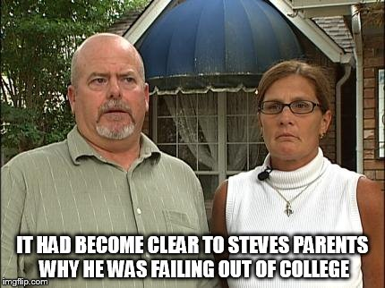 IT HAD BECOME CLEAR TO STEVES PARENTS WHY HE WAS FAILING OUT OF COLLEGE | made w/ Imgflip meme maker