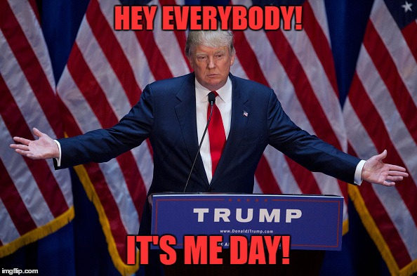 Trump Bruh | HEY EVERYBODY! IT'S ME DAY! | image tagged in trump bruh | made w/ Imgflip meme maker