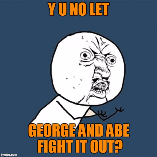 Y U No Meme | Y U NO LET GEORGE AND ABE FIGHT IT OUT? | image tagged in memes,y u no | made w/ Imgflip meme maker