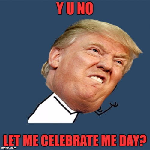 Y U NO LET ME CELEBRATE ME DAY? | made w/ Imgflip meme maker