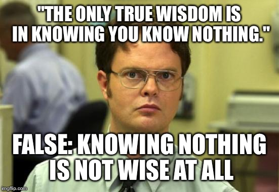 "Dwight Schrute Meme | ""THE ONLY TRUE WISDOM IS IN KNOWING YOU KNOW NOTHING."" FALSE: KNOWING NOTHING IS NOT WISE AT ALL 