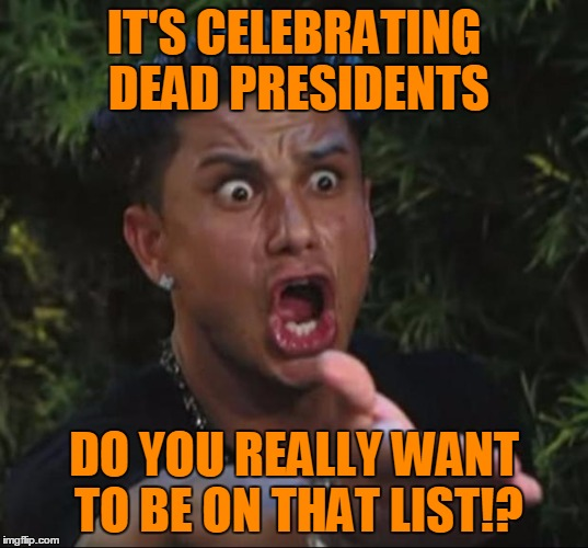 Pauly | IT'S CELEBRATING DEAD PRESIDENTS DO YOU REALLY WANT TO BE ON THAT LIST!? | image tagged in pauly | made w/ Imgflip meme maker