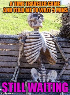Waiting Skeleton Meme | A TIME TRAVELER CAME AND TOLD ME TO WAIT 5 MINS STILL WAITING | image tagged in memes,waiting skeleton | made w/ Imgflip meme maker