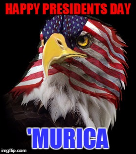 Happy Presidents Day, Hopefully Some Of You Got The Day Off | HAPPY PRESIDENTS DAY 'MURICA | image tagged in flag faced american eagle,presidents day,murica,my templates challenge | made w/ Imgflip meme maker