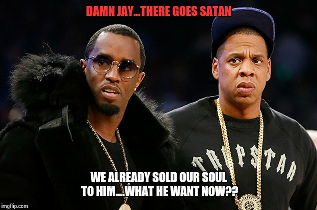 Diddy & Jigga souls | DAMN JAY...THERE GOES SATAN WE ALREADY SOLD OUR SOUL TO HIM....WHAT HE WANT NOW?? | image tagged in jay z,diddy,beyonce,blue ivy | made w/ Imgflip meme maker