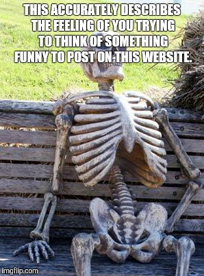 Waiting Skeleton | THIS ACCURATELY DESCRIBES THE FEELING OF YOU TRYING TO THINK OF SOMETHING FUNNY TO POST ON THIS WEBSITE. | image tagged in memes,waiting skeleton | made w/ Imgflip meme maker