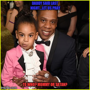 Poor blue | DADDY SAID LAST NIGHT...LET US PRAY TO WHO? MOMMY OR SATAN? | image tagged in jay z,beyonce,blue ivy,satanism | made w/ Imgflip meme maker
