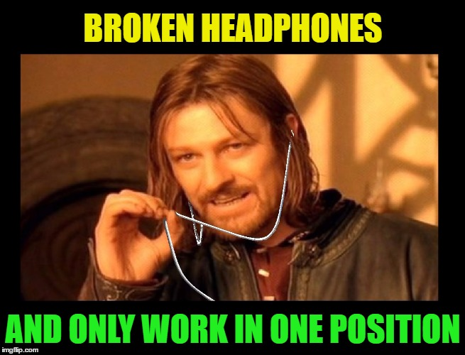 This always happens when you can't get new ones right away! |  BROKEN HEADPHONES; AND ONLY WORK IN ONE POSITION | image tagged in memes,funny,one does not simply,bummer,life happens,apple | made w/ Imgflip meme maker