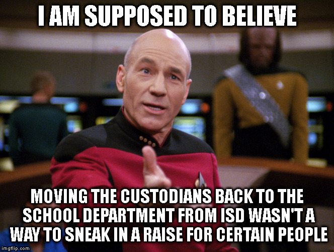 I AM SUPPOSED TO BELIEVE MOVING THE CUSTODIANS BACK TO THE SCHOOL DEPARTMENT FROM ISD WASN'T A WAY TO SNEAK IN A RAISE FOR CERTAIN PEOPLE | image tagged in picard bristol lost full custody of son | made w/ Imgflip meme maker