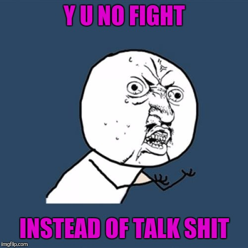 Y U No Meme | Y U NO FIGHT INSTEAD OF TALK SHIT | image tagged in memes,y u no | made w/ Imgflip meme maker