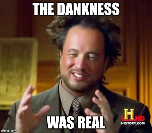 Ancient Aliens Meme | THE DANKNESS WAS REAL | image tagged in memes,ancient aliens | made w/ Imgflip meme maker