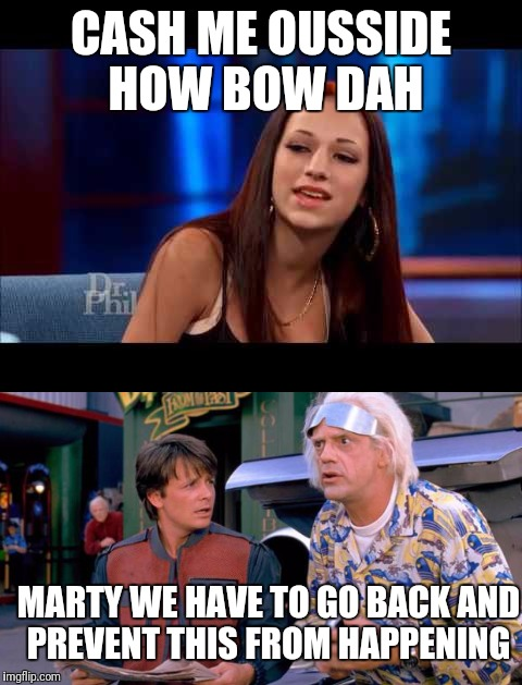 CASH ME OUSSIDE HOW BOW DAH MARTY WE HAVE TO GO BACK AND PREVENT THIS FROM