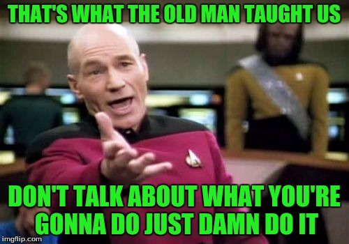 Picard Wtf Meme | THAT'S WHAT THE OLD MAN TAUGHT US DON'T TALK ABOUT WHAT YOU'RE GONNA DO JUST DAMN DO IT | image tagged in memes,picard wtf | made w/ Imgflip meme maker