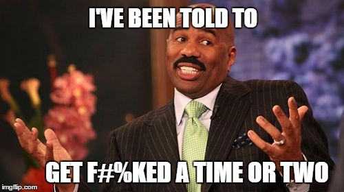 Steve Harvey Meme | I'VE BEEN TOLD TO GET F#%KED A TIME OR TWO | image tagged in memes,steve harvey | made w/ Imgflip meme maker