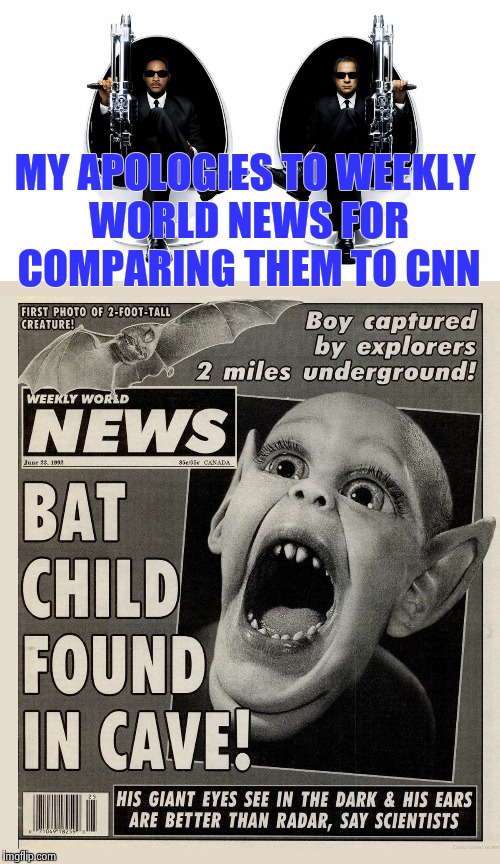Thanks to dbquacken9887 for the MIB reference | MY APOLOGIES TO WEEKLY WORLD NEWS FOR COMPARING THEM TO CNN | image tagged in funny,news | made w/ Imgflip meme maker