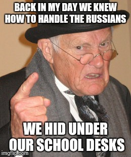 Back In My Day Meme | BACK IN MY DAY WE KNEW HOW TO HANDLE THE RUSSIANS WE HID UNDER OUR SCHOOL DESKS | image tagged in memes,back in my day | made w/ Imgflip meme maker