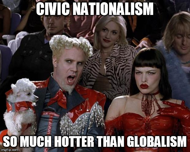 Mugatu So Hot Right Now Meme | CIVIC NATIONALISM SO MUCH HOTTER THAN GLOBALISM | image tagged in memes,mugatu so hot right now | made w/ Imgflip meme maker
