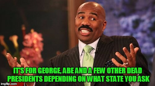 Steve Harvey Meme | IT'S FOR GEORGE, ABE AND A FEW OTHER DEAD PRESIDENTS DEPENDING ON WHAT STATE YOU ASK | image tagged in memes,steve harvey | made w/ Imgflip meme maker