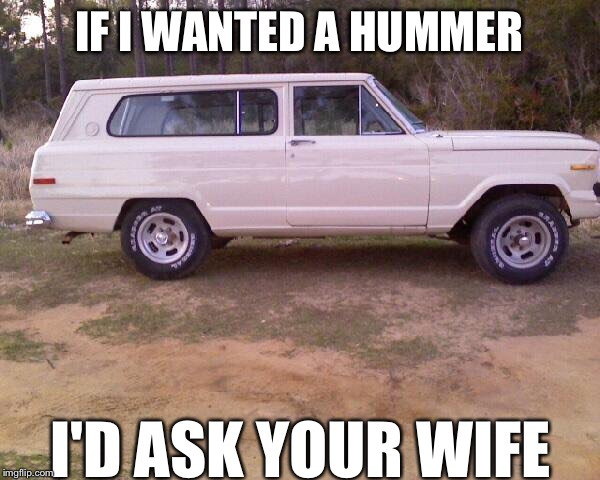 Hummer | IF I WANTED A HUMMER I'D ASK YOUR WIFE | image tagged in hummer,jeep,sj,funny,memes,your wife | made w/ Imgflip meme maker