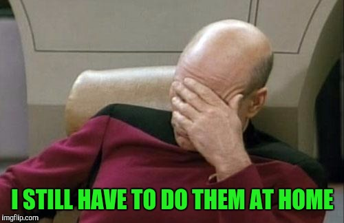 Captain Picard Facepalm Meme | I STILL HAVE TO DO THEM AT HOME | image tagged in memes,captain picard facepalm | made w/ Imgflip meme maker