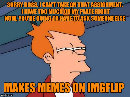 Futurama Fry Meme | SORRY BOSS, I CAN'T TAKE ON THAT ASSIGNMENT. I HAVE TOO MUCH ON MY PLATE RIGHT NOW, YOU'RE GOING TO HAVE TO ASK SOMEONE ELSE MAKES MEMES ON  | image tagged in memes,futurama fry | made w/ Imgflip meme maker