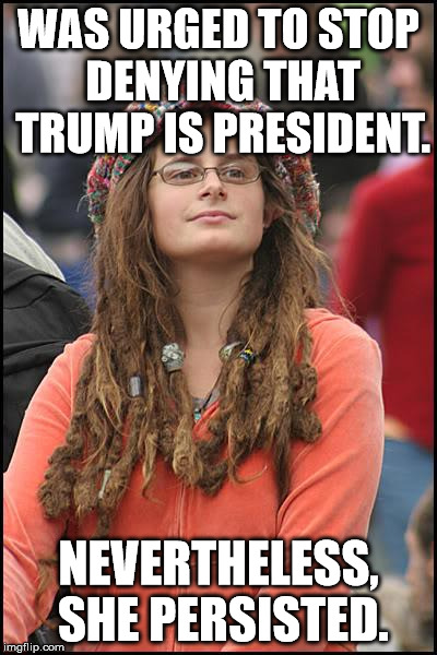 College Liberal Meme | WAS URGED TO STOP DENYING THAT TRUMP IS PRESIDENT. NEVERTHELESS, SHE PERSISTED. | image tagged in memes,college liberal | made w/ Imgflip meme maker